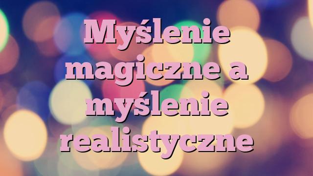 Myślenie magiczne a myślenie realistyczne