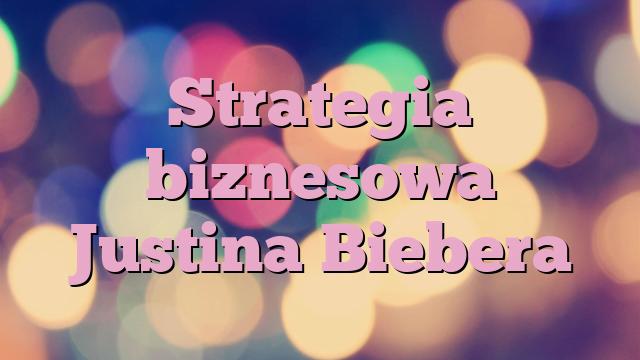 Strategia biznesowa Justina Biebera