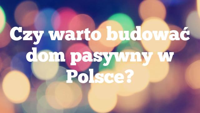 Czy warto budować dom pasywny w Polsce?