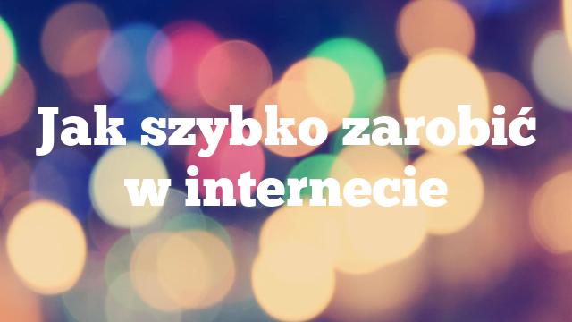 Jak szybko zarobić w internecie