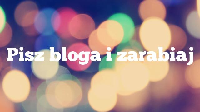 Pisz bloga i zarabiaj