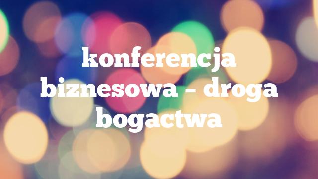 konferencja biznesowa – droga bogactwa