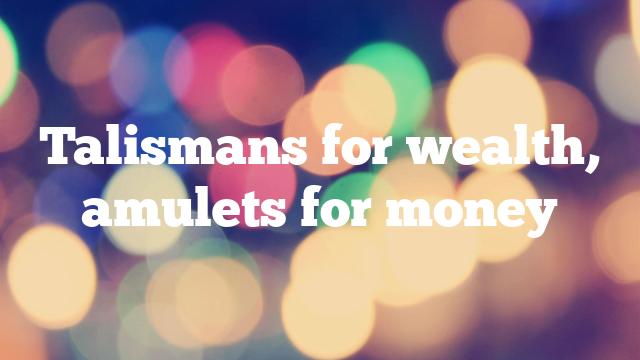 Talismans for wealth, amulets for money