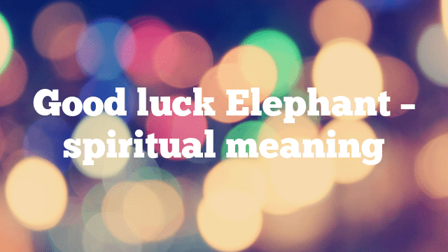 Good luck Elephant – spiritual meaning