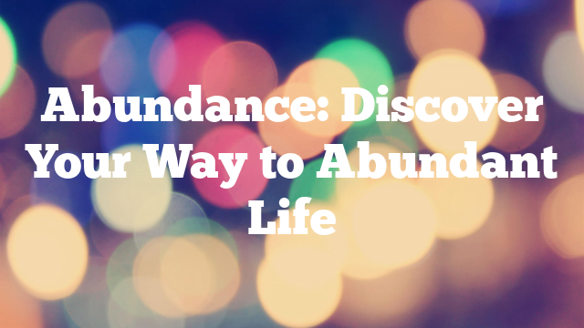Abundance: Discover Your Way to Abundant Life