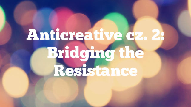 Anticreative cz. 2: Bridging the Resistance
