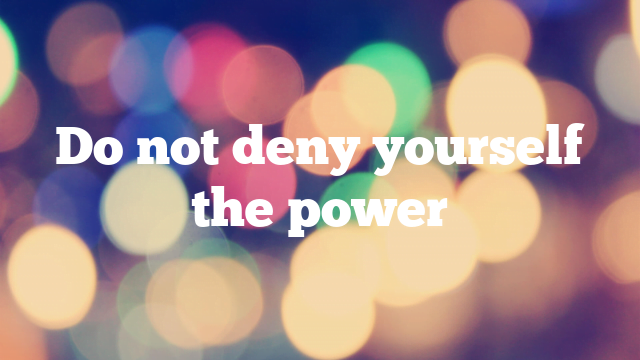 Do not deny yourself the power