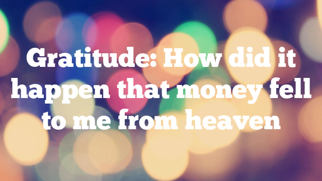 Gratitude: How did it happen that money fell to me from heaven