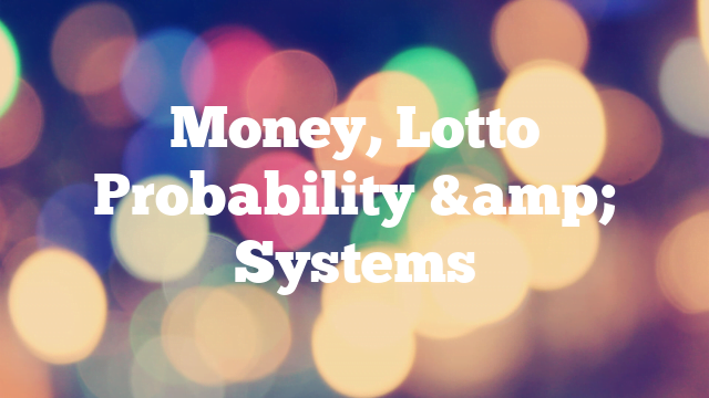 Money, Lotto Probability & Systems