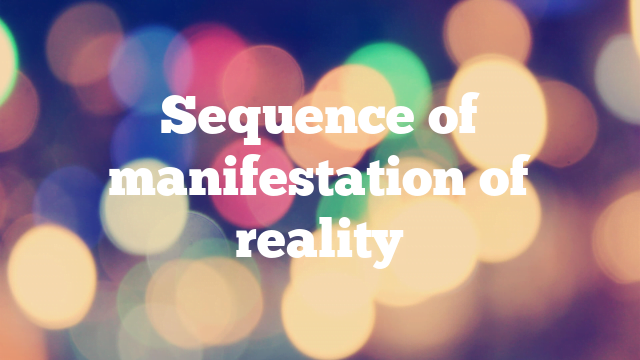 Sequence of manifestation of reality
