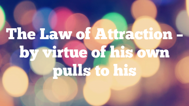 The Law of Attraction – by virtue of his own pulls to his