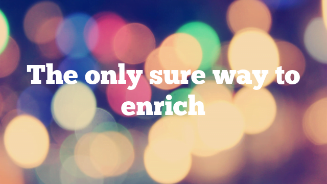 The only sure way to enrich