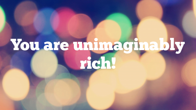 You are unimaginably rich!