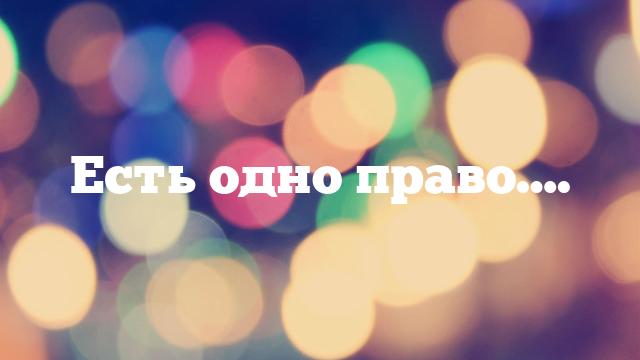 Есть одно право….