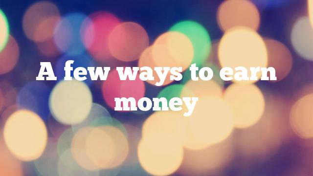 A few ways to earn money