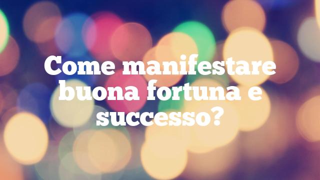Come manifestare buona fortuna e successo?