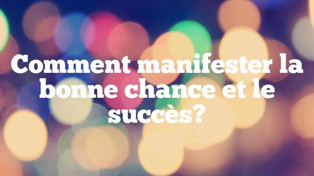 Comment manifester la bonne chance et le succès?