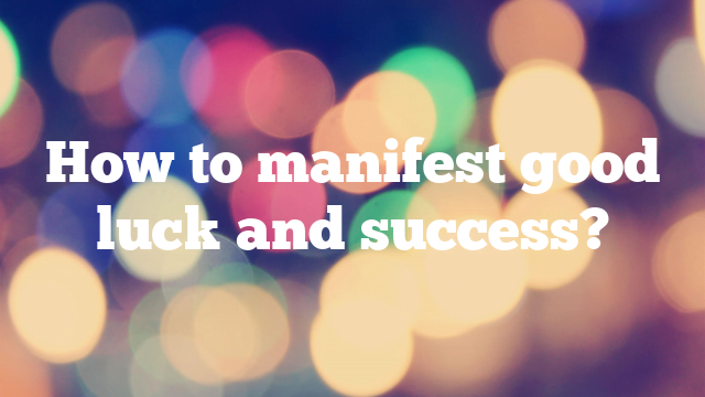 How to manifest good luck and success?