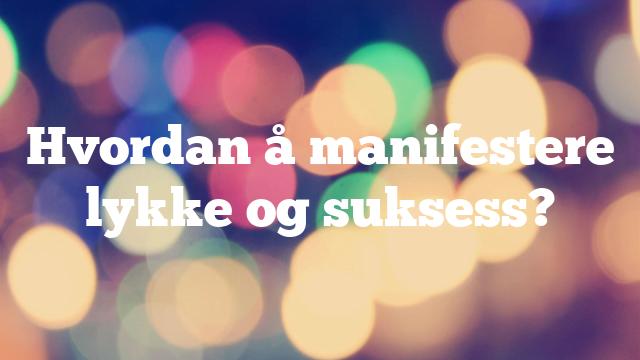 Hvordan å manifestere lykke og suksess?