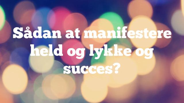 Sådan at manifestere held og lykke og succes?