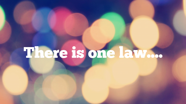 There is one law….