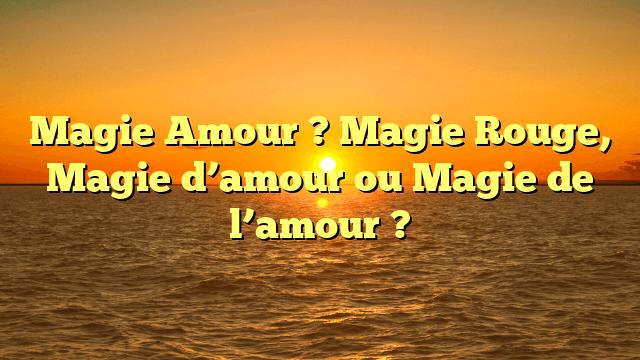Magie Amour ? Magie Rouge, Magie d'amour ou Magie de l'amour ?