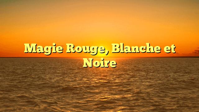 Magie Rouge, Blanche et Noire