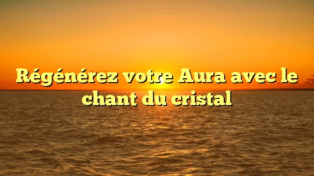 Régénérez votre Aura avec le chant du cristal