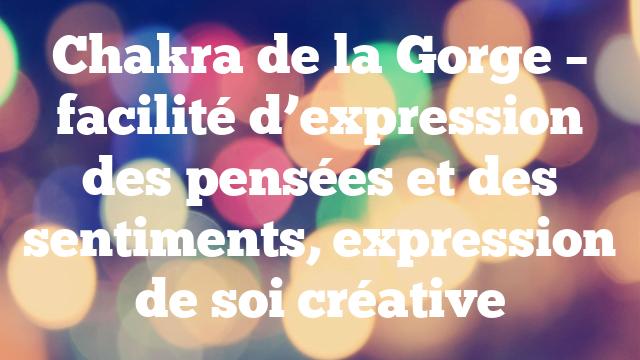 Chakra de la Gorge – facilité d'expression des pensées et des sentiments, expression de soi créative