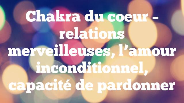 Chakra du coeur – relations merveilleuses, l'amour inconditionnel, capacité de pardonner