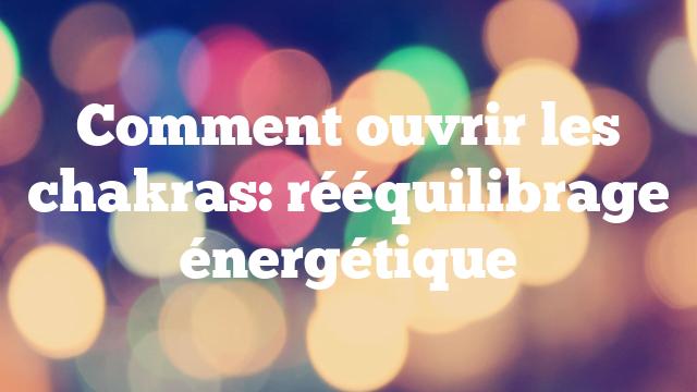 Comment ouvrir les chakras: rééquilibrage énergétique