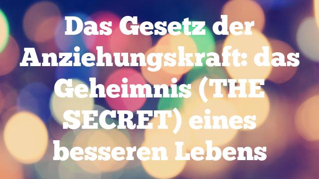Das Gesetz der Anziehungskraft: das Geheimnis (THE SECRET) eines besseren Lebens