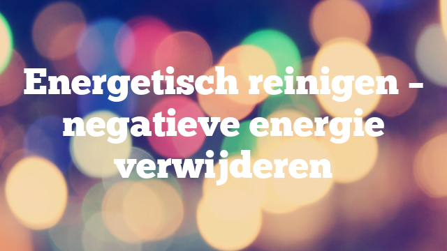 Energetisch reinigen – negatieve energie verwijderen