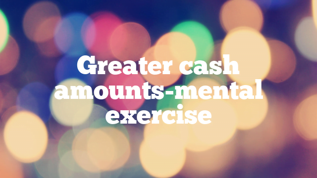 Greater cash amounts-mental exercise