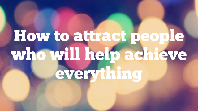 How to attract people who will help achieve everything