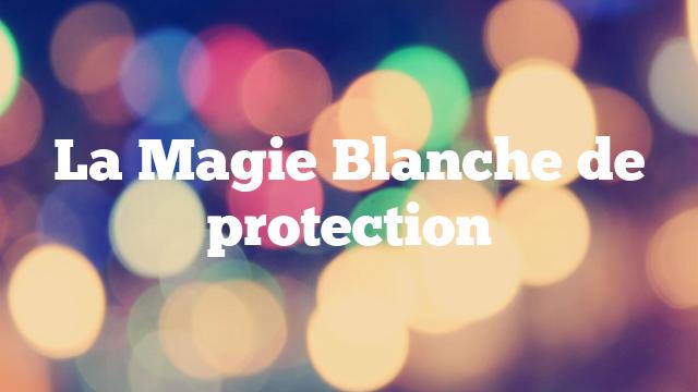 La Magie Blanche de protection