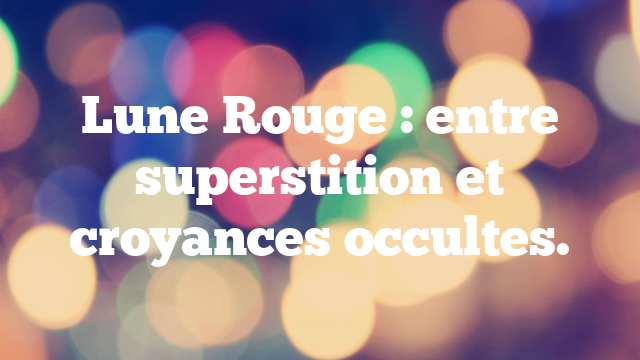 Lune Rouge : entre superstition et croyances occultes.