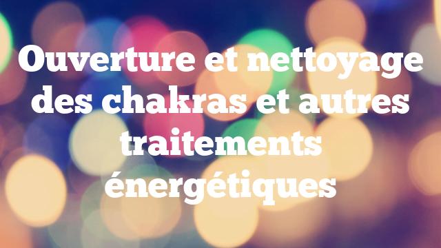 Ouverture et nettoyage des chakras et autres traitements énergétiques