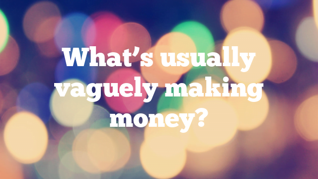 What's usually vaguely making money?