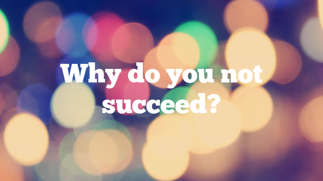 Why do you not succeed?