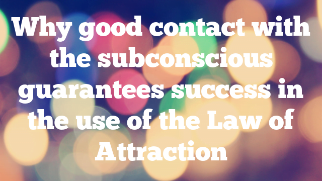 Why good contact with the subconscious guarantees success in the use of the Law of Attraction