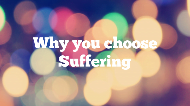 Why you choose Suffering