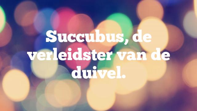 Succubus, de verleidster van de duivel.