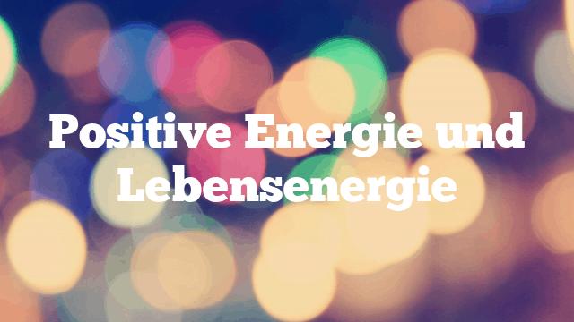 Positive Energie und Lebensenergie